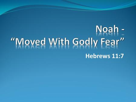 "Hebrews 11:7. How To Identify ""Godly Fear"" 1.Noah Believed God."