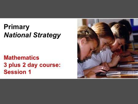 Primary National Strategy Mathematics 3 plus 2 day course: Session 1.