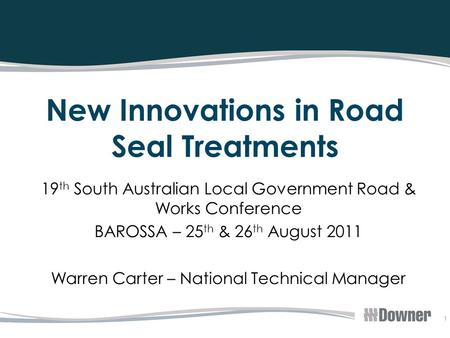 1 New Innovations in Road Seal Treatments 19 th South Australian Local Government Road & Works Conference BAROSSA – 25 th & 26 th August 2011 Warren Carter.