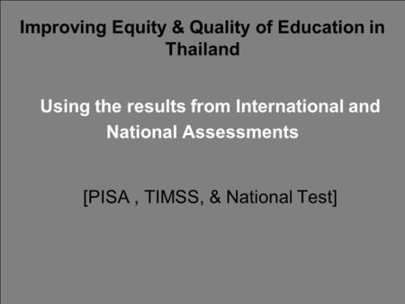 Improving Equity & Quality of Education in Thailand Using the results from International and National Assessments [PISA, TIMSS, & National Test]