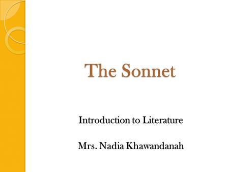 The Sonnet Introduction to Literature Mrs. Nadia Khawandanah.