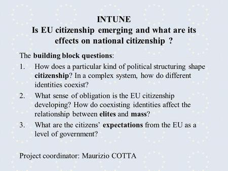 INTUNE Is EU citizenship emerging and what are its effects on national citizenship ? The building block questions: 1.How does a particular kind of political.