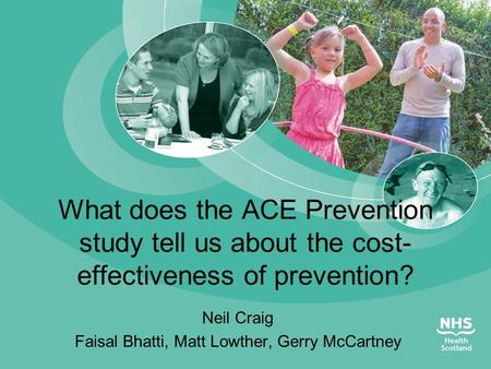 What does the ACE Prevention study tell us about the cost- effectiveness of prevention? Neil Craig Faisal Bhatti, Matt Lowther, Gerry McCartney.