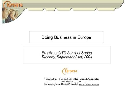 Doing Business in Europe Bay Area CITD Seminar Series Tuesday, September 21st, 2004 Kemarra Inc. - Key Marketing Resources & Associates San Francisco USA.
