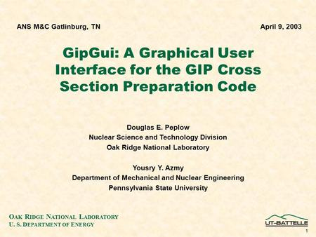 O AK R IDGE N ATIONAL L ABORATORY U. S. D EPARTMENT OF E NERGY 1 GipGui: A Graphical User Interface for the GIP Cross Section Preparation Code ANS M&C.