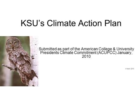 KSU's Climate Action Plan Submitted as part of the American College & University Presidents Climate Commitment (ACUPCC) January, 2010 4 March, 2010.