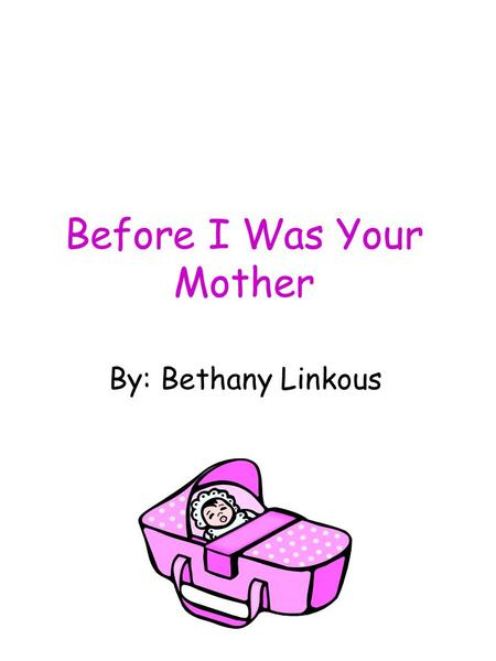 Before I Was Your Mother By: Bethany Linkous. This book is modeled after the children's book, Before I Was Your Mother, by Kathryn Lasky. I dedicate this.