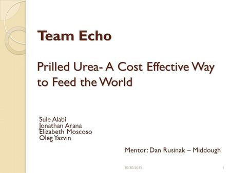 Prilled Urea- A Cost Effective Way to Feed the World Sule Alabi Jonathan Arana Elizabeth Moscoso Oleg Yazvin Mentor: Dan Rusinak – Middough Team Echo 110/30/2015.