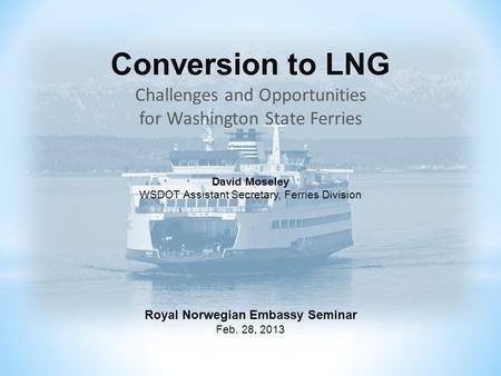 Conversion to LNG Challenges and Opportunities for Washington State Ferries David Moseley WSDOT Assistant Secretary, Ferries Division Royal Norwegian Embassy.