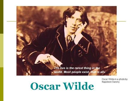 Oscar Wilde «To live is the rarest thing in the world. Most people exist, that is all» Oscar Wilde in a photo by Napoleon Sarony.
