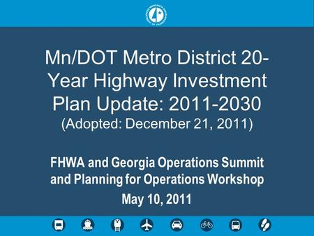 Mn/DOT Metro District 20- Year Highway Investment Plan Update: 2011-2030 (Adopted: December 21, 2011) FHWA and Georgia Operations Summit and Planning for.