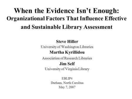 When the Evidence Isn't Enough: Organizational Factors That Influence Effective and Sustainable Library Assessment Steve Hiller University of Washington.