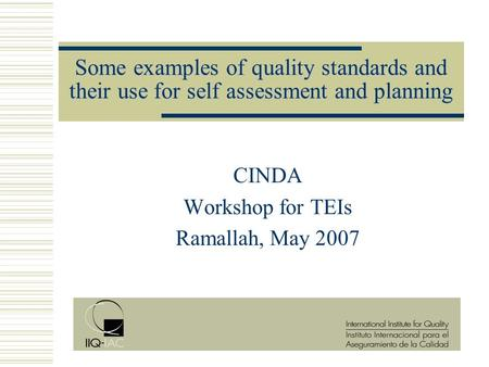 Some examples of quality standards and their use for self assessment and planning CINDA Workshop for TEIs Ramallah, May 2007.