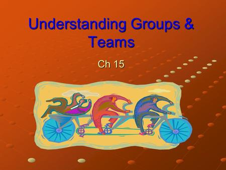 Understanding Groups & Teams Ch 15. Understanding Groups Group Two or more interacting and interdependent individuals who come together to achieve particular.