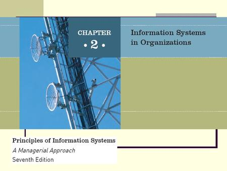Principles of Information Systems, Seventh Edition 2 The use of information systems to add value to the organization is strongly influenced by organizational.