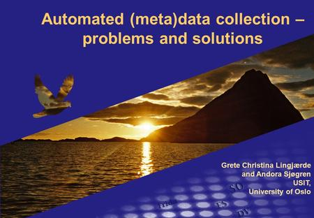 Automated (meta)data collection – problems and solutions Grete Christina Lingjærde and Andora Sjøgren USIT, University of Oslo.