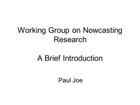 Working Group on Nowcasting Research A Brief Introduction Paul Joe.