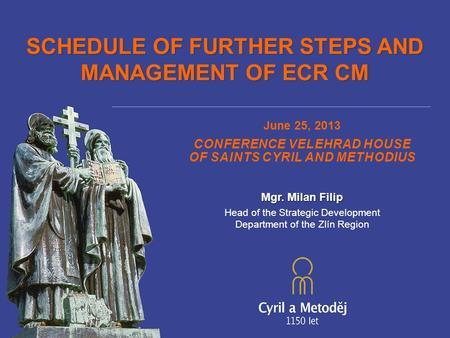 SCHEDULE OF FURTHER STEPS AND MANAGEMENT OF ECR CM June 25, 2013 CONFERENCE VELEHRAD HOUSE OF SAINTS CYRIL AND METHODIUS Mgr. Milan Filip Head of the Strategic.