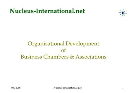 03/2008Nucleus-International.net1 Organisational Development of Business Chambers & Associations Nucleus-International.net.
