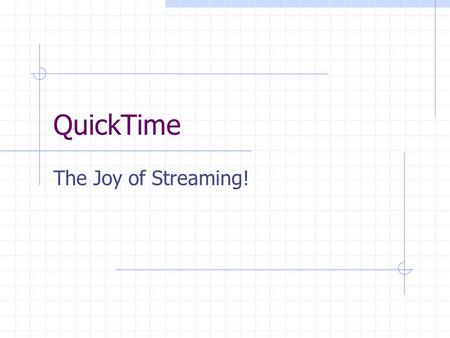 QuickTime The Joy of Streaming!. QuickTime Streaming Server Allows for real time delivery of media over a network. intranet internet Content can be prerecorded.