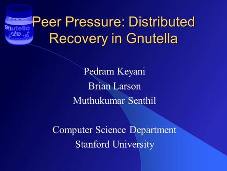 Peer Pressure: Distributed Recovery in Gnutella Pedram Keyani Brian Larson Muthukumar Senthil Computer Science Department Stanford University.