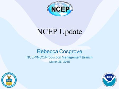 NCEP Update Rebecca Cosgrove NCEP/NCO/Production Management Branch March 26, 2015.