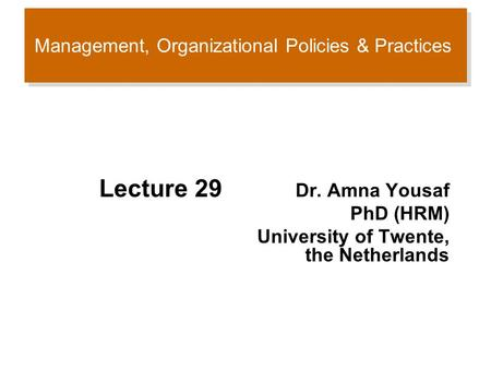 Management, Organizational Policies & Practices Lecture 29 Dr. Amna Yousaf PhD (HRM) University of Twente, the Netherlands.