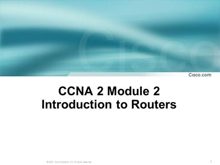 1 © 2003, Cisco Systems, Inc. All rights reserved. CCNA 2 Module 2 Introduction to Routers.