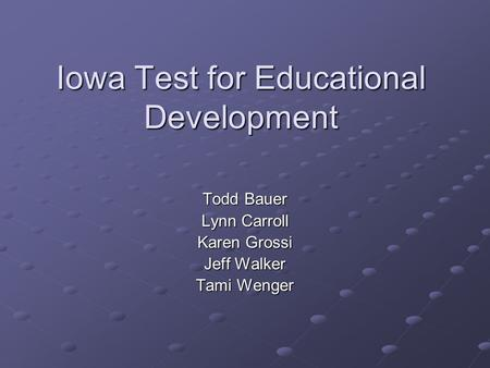 Iowa Test for Educational Development Todd Bauer Lynn Carroll Karen Grossi Jeff Walker Tami Wenger.