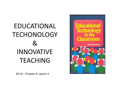 EDUCATIONAL TECHONOLOGY & INNOVATIVE TEACHING Ed 10 – Chapter 3: Lesson 4.