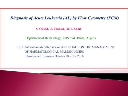 Diagnosis of Acute Leukemia (AL) by Flow Cytometry (FCM) S. Oukid, S. Taoussi, M.T. Abad. Department of Hematology, EHS CAC Blida, Algeria ESH : International.