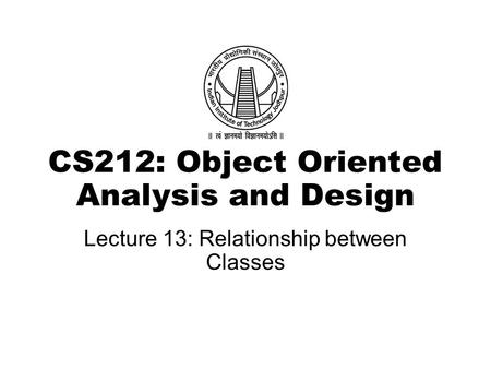 CS212: Object Oriented Analysis and Design Lecture 13: Relationship between Classes.