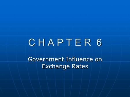 C H A P T E R 6 Government Influence on Exchange Rates.