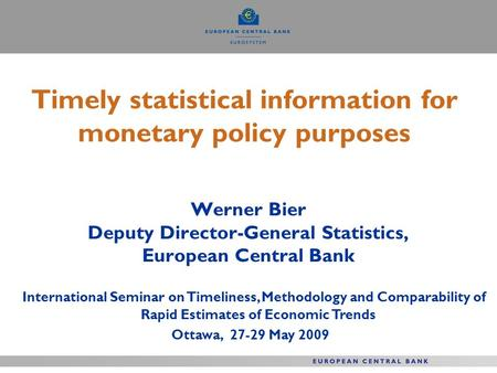 Timely statistical information for monetary policy purposes Werner Bier Deputy Director-General Statistics, European Central Bank International Seminar.