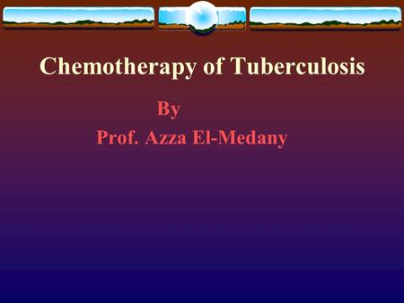 Chemotherapy of Tuberculosis By Prof. Azza El-Medany.
