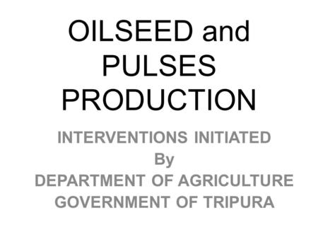OILSEED and PULSES PRODUCTION INTERVENTIONS INITIATED By DEPARTMENT OF AGRICULTURE GOVERNMENT OF TRIPURA.