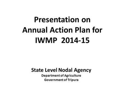 Presentation on Annual Action Plan for IWMP 2014-15 State Level Nodal Agency Department of Agriculture Government of Tripura.