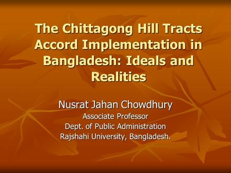 The Chittagong Hill Tracts Accord Implementation in Bangladesh: Ideals and Realities Nusrat Jahan Chowdhury Associate Professor Dept. <strong>of</strong> Public Administration.