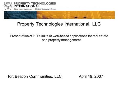 Grow your business... Protect their investment. Property Technologies International, LLC Presentation of PTI's suite of web-based applications for real.
