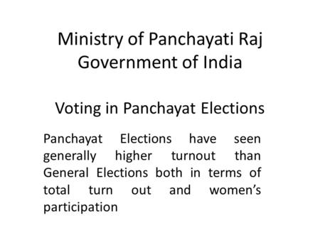 Ministry of Panchayati Raj Government of India Voting in Panchayat Elections Panchayat Elections have seen generally higher turnout than General Elections.