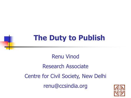 The Duty to Publish Renu Vinod Research Associate Centre for Civil Society, New Delhi