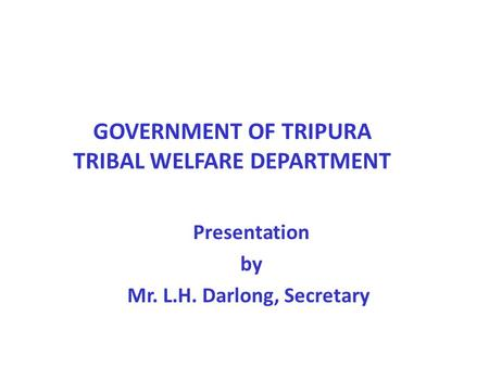 GOVERNMENT OF TRIPURA TRIBAL WELFARE DEPARTMENT Presentation by Mr. L.H. Darlong, Secretary.