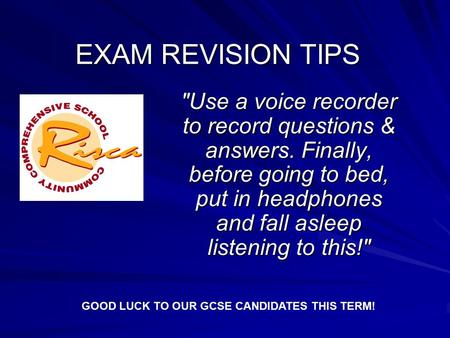 EXAM REVISION TIPS Use a voice recorder to record questions & answers. Finally, before going to bed, put in headphones and fall asleep listening to this!