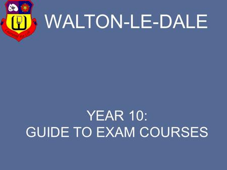 WALTON-LE-DALE YEAR 10: GUIDE TO EXAM COURSES. Everything you need to know about KS4 so that you can be successful & help your parents in their old age.