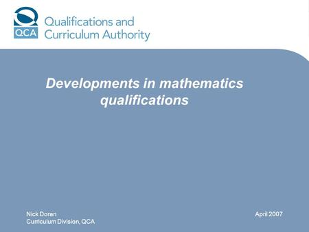 Developments in mathematics qualifications Nick Doran Curriculum Division, QCA April 2007.