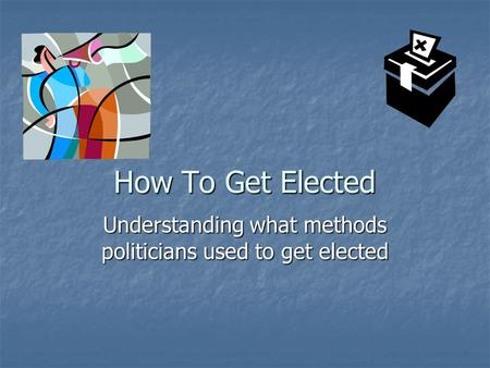 How To Get Elected Understanding what methods politicians used to get elected.