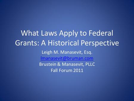 What Laws Apply to Federal Grants: A Historical Perspective Leigh M. Manasevit, Esq. Brustein & Manasevit, PLLC Fall Forum 2011.