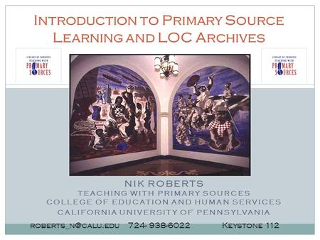 724- 938-6022 Keystone 112 Introduction to Primary Source Learning and LOC Archives NIK ROBERTS TEACHING WITH PRIMARY SOURCES COLLEGE.
