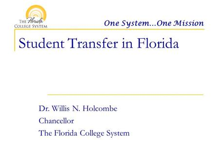 One System…One Mission Student Transfer in Florida Dr. Willis N. Holcombe Chancellor The Florida College System.