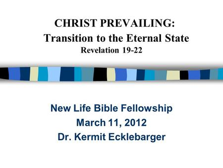 CHRIST PREVAILING: Transition to the Eternal State Revelation 19-22 New Life Bible Fellowship March 11, 2012 Dr. Kermit Ecklebarger.